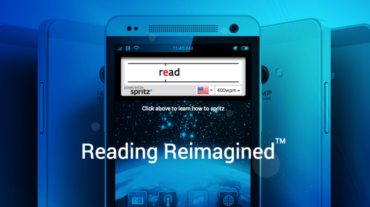 """... Spritz..>>>..>>...> Learn to Read 1000 Words a Minute ...  According to the official Spritz site, """"spritzing,"""" is the new form of reading that  enables users to read up to 1,000 words a minute. Not only can the reader read faster, but Spritz says they are also able to retain much of what they read.  So how does Spritz work? The app initially starts off at 250 words per minute (wpm). The app then progresses the user to eventually read up to 1,000 wpm. At that speed, a user can read a 1,000 page novel in 10 hours or less. Using an optimal recognition point, your brain is able to recognize words faster and better.  On their website, Spritz explains: After your eyes find the ORP, your brain starts to process the meaning of the word that you're viewing.  Spritz will be releasing its technology on Android (later other devices too) the company recently announced at the Mobil World Congress in Barcelona. And with the phone or watch, readers will be able to process text one word at a time at various scrolling speeds."""
